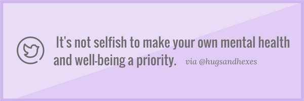 It's not selfish to make your own mental health and well-being a priority. via @hugsandhexes